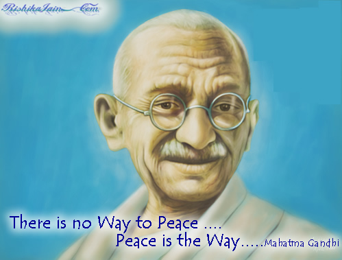 There is no Way to Peace...Peace is the Way ~  Mohandas K. Gandhi